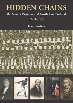 Hidden Chains: The Slavery Business and North-East England 1600-1865 by John Charlton (Tyne Bridge Publishing, £10)